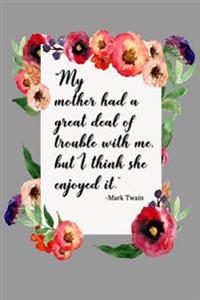 """My Mother Had a Great Deal of Trouble with Me, But I Think She Enjoyed It."""" - Mark Twain: Mother's Day Journal"""