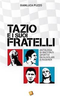 Tazio E I Suoi Fratelli: Antologia Di Racconti Sportivi Da Nuvolari a Federer