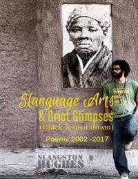 Slanguage Arts & Griot Glimpses (Black Jesus Edition): Poems 2002 - 2017