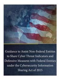 Guidance to Assist Non-Federal Entities to Share Cyber Threat Indicators and Defensive Measures with Federal Entities Under the Cybersecurity Informat