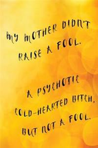 My Mother Didn't Raise a Fool. a Psychotic Cold-Hearted Bitch, But Not a Fool.: Mother's Day Journal, Mothers Day Ideas, 6 X 9, 108 Lined Pages (Journ