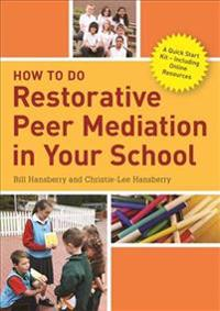 How to Do Restorative Peer Mediation in Your School: A Quick Start Kit - Including Online Resources