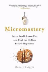 Micromastery - learn small, learn fast, and find the hidden path to happine