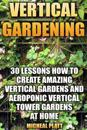 Vertical Gardening: 30 Lessons How to Create Amazing Vertical Gardens and Aeroponic Vertical Tower Gardens at Home: (Small Yards, Balcony