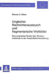 Ungleicher Nachrichtenaustausch Und Fragmentarische Weltbilder: Eine Empirische Studie Ueber Strukturmerkmale in Der Auslandberichterstattung