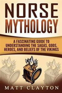Norse Mythology: A Fascinating Guide to Understanding the Sagas, Gods, Heroes, and Beliefs of the Vikings