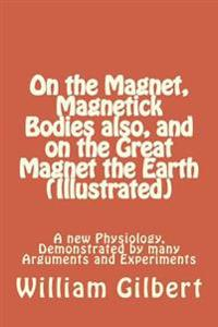 On the Magnet, Magnetick Bodies Also, and on the Great Magnet the Earth (Illustrated): A New Physiology, Demonstrated by Many Arguments and Experiment