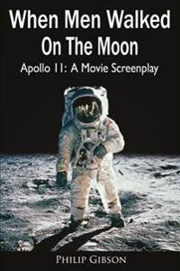 When Men Walked on the Moon: Apollo 11: A Movie Screenplay