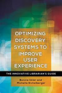 Optimizing Discovery Systems to Improve User Experience: The Innovative Librarian's Guide