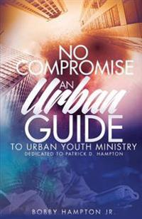 No Compromise: An Urban Guide to Urban Youth Ministry