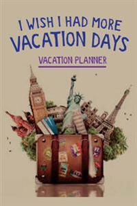 Vacation Planner I Wish I Had More Vacation Days: Vacation & Travel Proactive Planning, Packing List Notepad