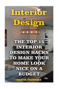 Interior Design: The Top 15 Interior Design Hacks to Make Your Home Look Nice on a Budget