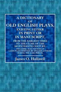A Dictionary of Old English Plays: Existing Either in Print or in Manuscript, from the Earliest Times to the Close of the Seventeenth Century