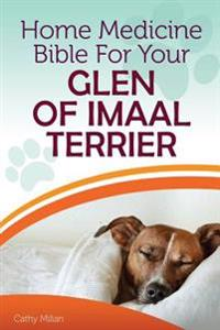 Home Medicine Bible for Your Glen of Imaal Terrier: The Alternative Health Guide to Keep Your Dog Happy, Healthy and Safe