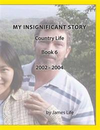 My Insignificant Story: Book 6 - Country Life [2002-2004]