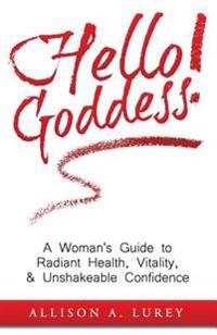 Hello Goddess!: A Woman's Guide to Radiant Health, Vitality, & Unshakeable Confidence