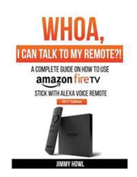 Whoa, I Can Talk to My Remote?!: A Complete Guide on How to Use Amazon Firetvstick with Alexa Voice Remote