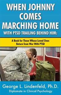 When Johnny Comes Marching Home with Ptsd Trailing Behind Him: A Book for Those Who's Loved One Returns from War with Ptsd