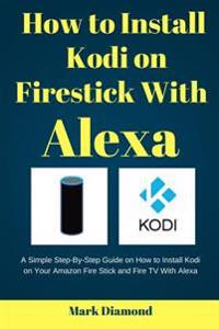 How to Install Kodi on Firestick with Alexa: A Simple Step-By-Step Guide on How to Install Kodi on Your Amazon Fire Stick and Fire TV with Alexa