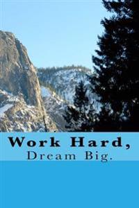 Work Hard, Dream Big.: A 6 X 9 Lined Journal Notebook