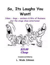 So, Its Laughs You Want: Jokes, Gags, Snickers and Bits of Business