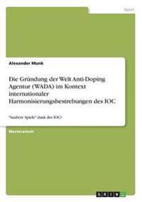Die Grundung Der Welt Anti-Doping Agentur (Wada) Im Kontext Internationaler Harmonisierungsbestrebungen Des Ioc