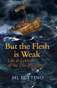 But the Flesh Is Weak: Life and Letters of the Disciple Peter