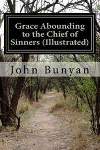 Grace Abounding to the Chief of Sinners (Illustrated): A Brief and Faithful Relation of the Exceeding Mercy of God in Christ, to His Poor Servant John