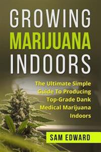 Marijuana: Growing Marijuana Indoors: The Ultimate Simple Guide to Producing Top-Grade Dank Medical Marijuana Cannabis Indoors