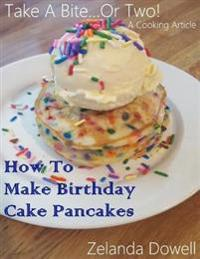 Take a Bite...or Two! a Cooking Article: How to Make Birthday Cake Pancakes