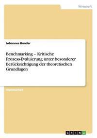 Benchmarking - Kritische Prozess-Evaluierung Unter Besonderer Berucksichtigung Der Theoretischen Grundlagen