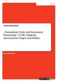 -Transatlantic Trade and Investment Partnership- (Ttip). Mogliche Okonomische Folgen Und Effekte