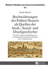 Buchwidmungen Der Fruehen Neuzeit ALS Quellen Der Stadt-, Sozial- Und Druckgeschichte: Kritische Analyse Der Dedikationen in Volkssprachlichen Mainzer