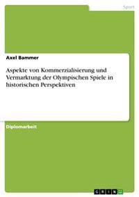 Aspekte Von Kommerzialisierung Und Vermarktung Der Olympischen Spiele in Historischen Perspektiven