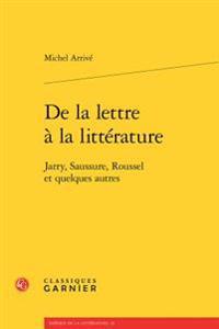 de La Lettre a la Litterature: Jarry, Saussure, Roussel Et Quelques Autres