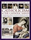 The Illustrated History of Catholicism & the Catholic Saints: A Comprehensive Account of the History, Philosophy and Practice of Catholic Christianity