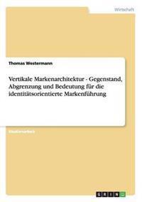Vertikale Markenarchitektur - Gegenstand, Abgrenzung Und Bedeutung Fur Die Identitatsorientierte Markenfuhrung