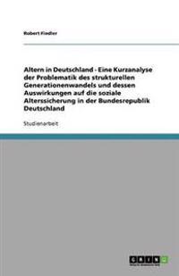 Altern in Deutschland - Eine Kurzanalyse Der Problematik Des Strukturellen Generationenwandels Und Dessen Auswirkungen Auf Die Soziale Alterssicherung