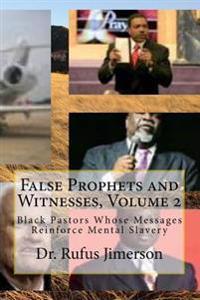 False Prophets and Witnesses, Volume 2: Black Pastors Whose Messages Reinforce Mental Slavery