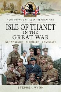 Isle of Thanet in the Great War: Broadstairs - Margate - Ramsgate