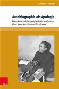 Autobiographie ALS Apologie: Rhetorik Der Rechtfertigung Bei Baldur Von Schirach, Albert Speer, Karl Donitz Und Erich Raeder
