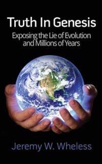 Truth in Genesis: Exposing the Lie of Evolution and Millions of Years