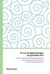 Få syn på digitaliseringen på gymnasialnivå. Ett kommentarmaterial till läroplanerna för gymnasieskolan,gymnasiesärskolan samt komvuxoch särvux på gymnasial nivå