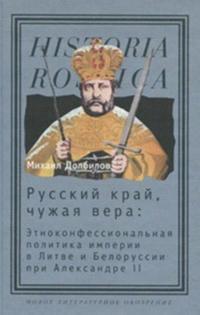 Russkij kraj, chuzhaja vera. Etnokonfessionalnaja politika imperii v Litve i Belorussii pri Aleksandre II