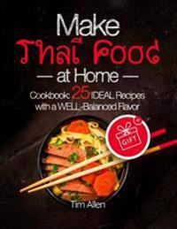 Make Thai Food at Home. Cookbook 25 Ideal Recipes with a Well-Balanced Flavor. Full Color
