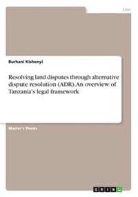 Resolving Land Disputes Through Alternative Dispute Resolution (Adr). an Overview of Tanzania's Legal Framework