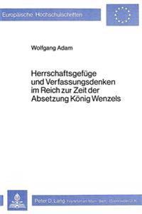 Herrschaftsgefuege Und Verfassungsdenken Im Reich Zur Zeit Der Absetzung Koenig Wenzels