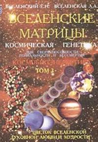 Vselenskie matritsy. T. 2. Kosmicheskaja genetika: DNK sverkhsposobnosti, genialnosti i bessmertija