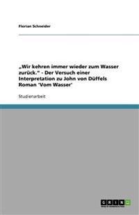 """""""wir Kehren Immer Wieder Zum Wasser Zur�ck."""" - Der Versuch Einer Interpretation Zu John Von D�ffels Roman 'vom Wasser'"""