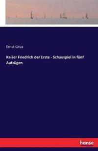 Kaiser Friedrich Der Erste - Schauspiel in Funf Aufzugen